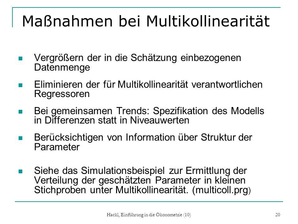 Hackl, Einführung in die Ökonometrie (10) 20 Maßnahmen bei Multikollinearität Vergrößern der in die Schätzung einbezogenen Datenmenge Eliminieren der