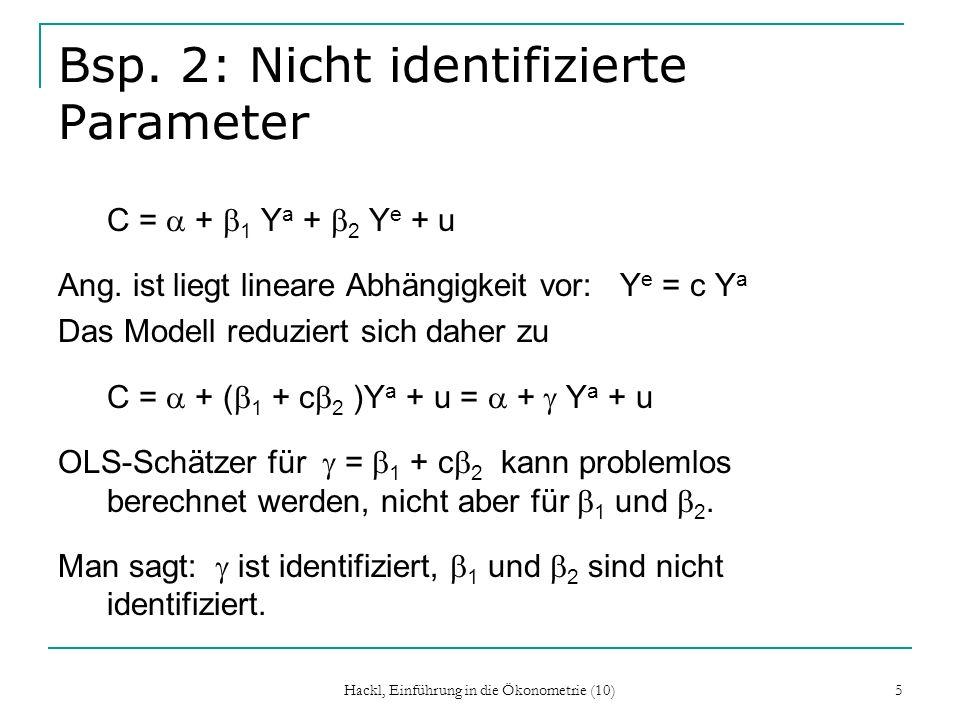 Hackl, Einführung in die Ökonometrie (10) 5 Bsp. 2: Nicht identifizierte Parameter C = + 1 Y a + 2 Y e + u Ang. ist liegt lineare Abhängigkeit vor: Y