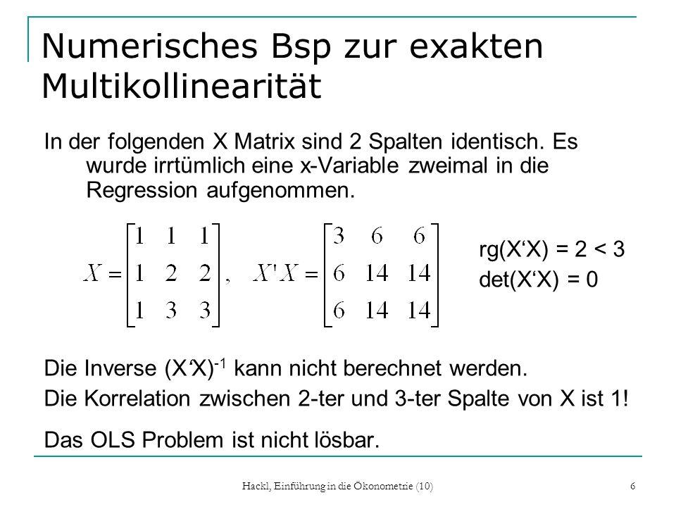 Hackl, Einführung in die Ökonometrie (10) 6 Numerisches Bsp zur exakten Multikollinearität In der folgenden X Matrix sind 2 Spalten identisch. Es wurd