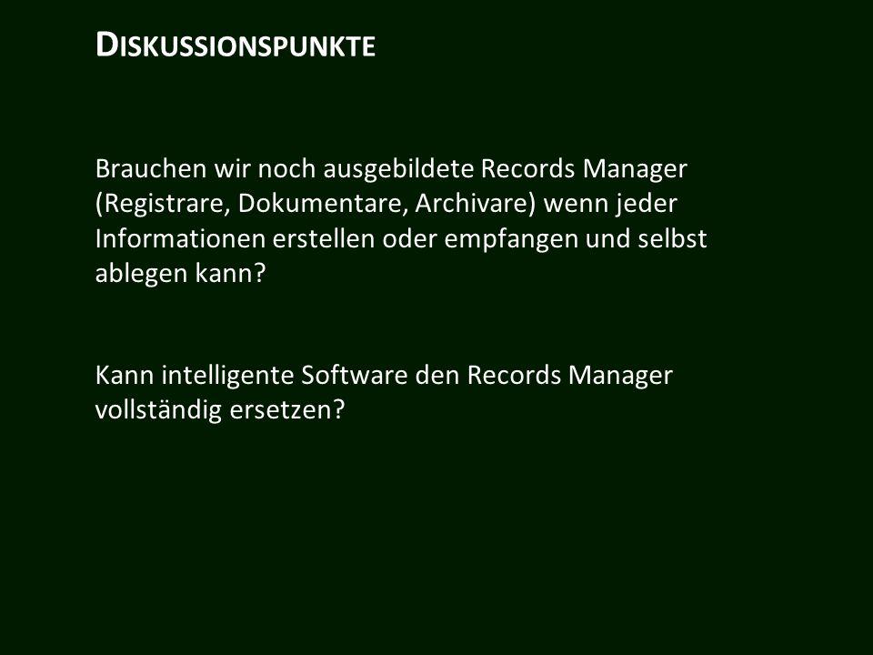 D ISKUSSIONSPUNKTE Brauchen wir noch ausgebildete Records Manager (Registrare, Dokumentare, Archivare) wenn jeder Informationen erstellen oder empfangen und selbst ablegen kann.