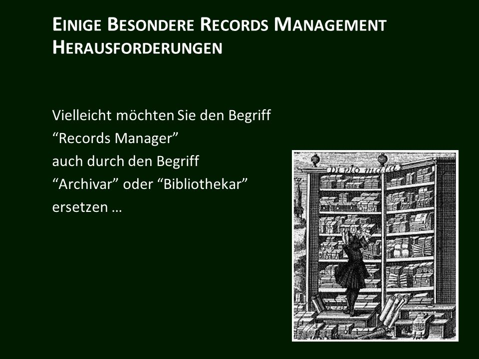 E INIGE B ESONDERE R ECORDS M ANAGEMENT H ERAUSFORDERUNGEN Vielleicht möchten Sie den Begriff Records Manager auch durch den Begriff Archivar oder Bibliothekar ersetzen …