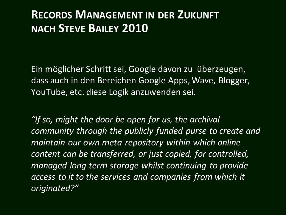 R ECORDS M ANAGEMENT IN DER Z UKUNFT NACH S TEVE B AILEY 2010 Ein möglicher Schritt sei, Google davon zu überzeugen, dass auch in den Bereichen Google Apps, Wave, Blogger, YouTube, etc.