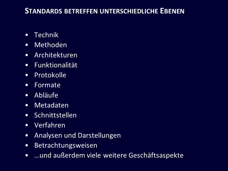 S TANDARDS BETREFFEN UNTERSCHIEDLICHE E BENEN Technik Methoden Architekturen Funktionalität Protokolle Formate Abläufe Metadaten Schnittstellen Verfahren Analysen und Darstellungen Betrachtungsweisen …und außerdem viele weitere Geschäftsaspekte
