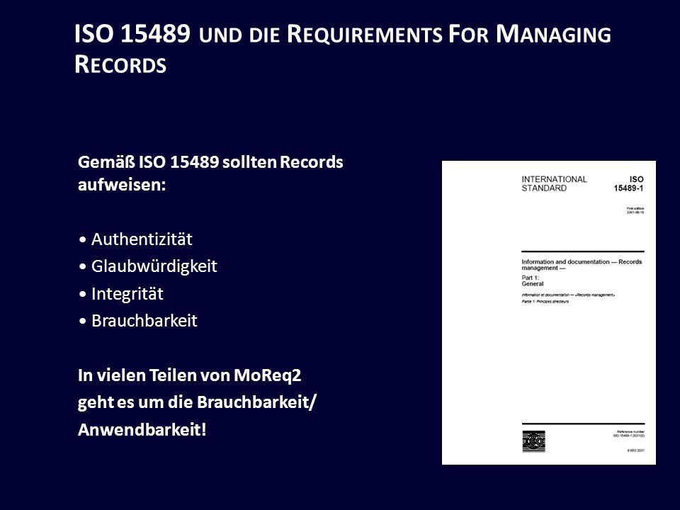 ISO 15489 UND DIE R EQUIREMENTS F OR M ANAGING R ECORDS Gemäß ISO 15489 sollten Records aufweisen: Authentizität Glaubwürdigkeit Integrität Brauchbarkeit In vielen Teilen von MoReq2 geht es um die Brauchbarkeit/ Anwendbarkeit!