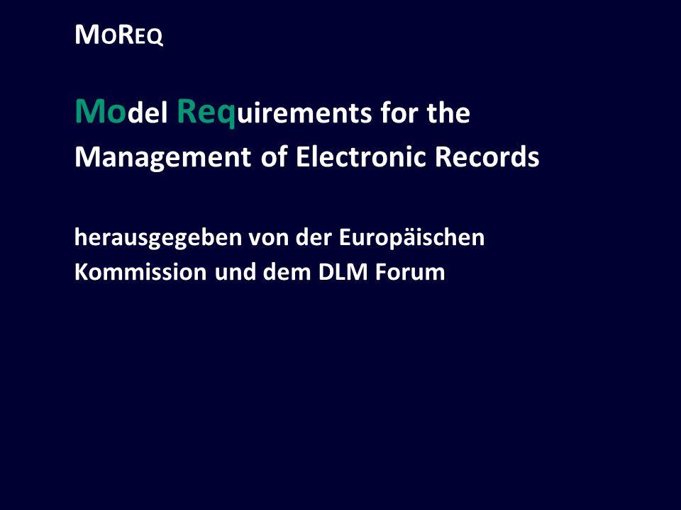 M O R EQ Mo del Req uirements for the Management of Electronic Records herausgegeben von der Europäischen Kommission und dem DLM Forum