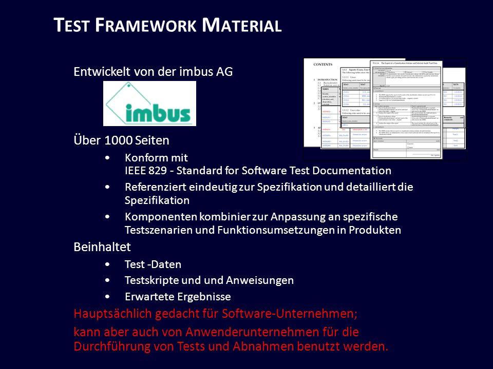 T EST F RAMEWORK M ATERIAL Entwickelt von der imbus AG Über 1000 Seiten Konform mit IEEE 829 - Standard for Software Test Documentation Referenziert eindeutig zur Spezifikation und detailliert die Spezifikation Komponenten kombinier zur Anpassung an spezifische Testszenarien und Funktionsumsetzungen in Produkten Beinhaltet Test -Daten Testskripte und und Anweisungen Erwartete Ergebnisse Hauptsächlich gedacht für Software-Unternehmen; kann aber auch von Anwenderunternehmen für die Durchführung von Tests und Abnahmen benutzt werden.