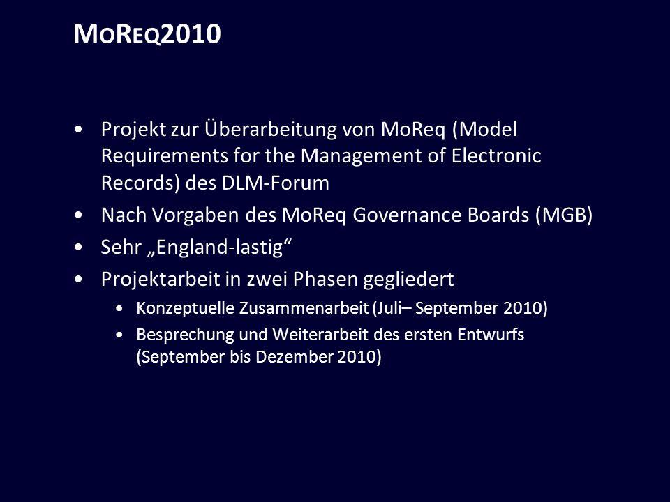 M O R EQ 2010 Projekt zur Überarbeitung von MoReq (Model Requirements for the Management of Electronic Records) des DLM-Forum Nach Vorgaben des MoReq Governance Boards (MGB) Sehr England-lastig Projektarbeit in zwei Phasen gegliedert Konzeptuelle Zusammenarbeit (Juli– September 2010) Besprechung und Weiterarbeit des ersten Entwurfs (September bis Dezember 2010)