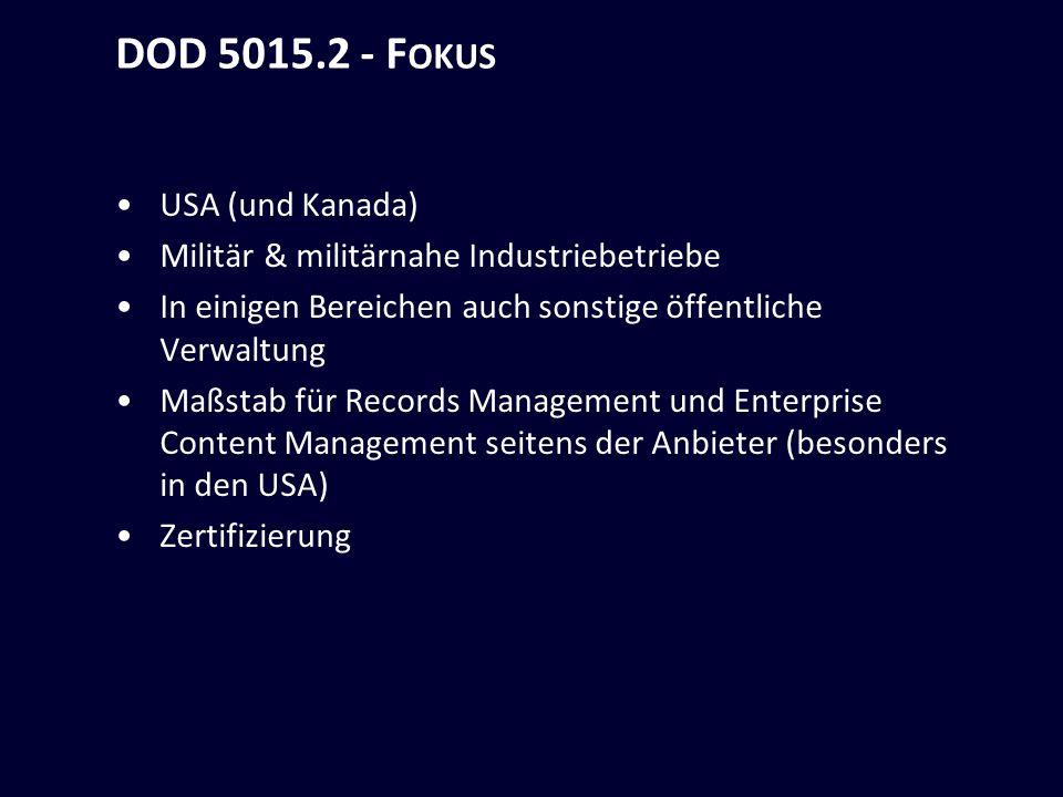 DOD 5015.2 - F OKUS USA (und Kanada) Militär & militärnahe Industriebetriebe In einigen Bereichen auch sonstige öffentliche Verwaltung Maßstab für Records Management und Enterprise Content Management seitens der Anbieter (besonders in den USA) Zertifizierung