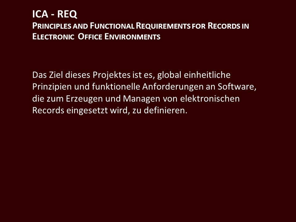 ICA - REQ P RINCIPLES AND F UNCTIONAL R EQUIREMENTS FOR R ECORDS IN E LECTRONIC O FFICE E NVIRONMENTS Das Ziel dieses Projektes ist es, global einheit