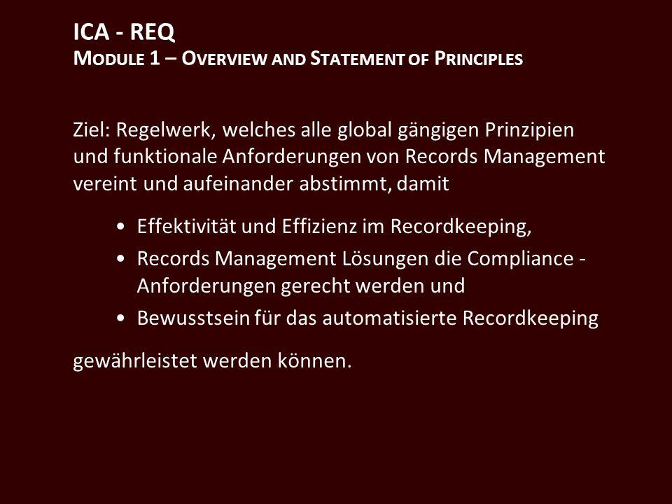 ICA - REQ M ODULE 1 – O VERVIEW AND S TATEMENT OF P RINCIPLES Ziel: Regelwerk, welches alle global gängigen Prinzipien und funktionale Anforderungen von Records Management vereint und aufeinander abstimmt, damit Effektivität und Effizienz im Recordkeeping, Records Management Lösungen die Compliance - Anforderungen gerecht werden und Bewusstsein für das automatisierte Recordkeeping gewährleistet werden können.