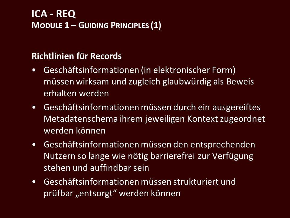 ICA - REQ M ODULE 1 – G UIDING P RINCIPLES (1) Richtlinien für Records Geschäftsinformationen (in elektronischer Form) müssen wirksam und zugleich glaubwürdig als Beweis erhalten werden Geschäftsinformationen müssen durch ein ausgereiftes Metadatenschema ihrem jeweiligen Kontext zugeordnet werden können Geschäftsinformationen müssen den entsprechenden Nutzern so lange wie nötig barrierefrei zur Verfügung stehen und auffindbar sein Geschäftsinformationen müssen strukturiert und prüfbar entsorgt werden können
