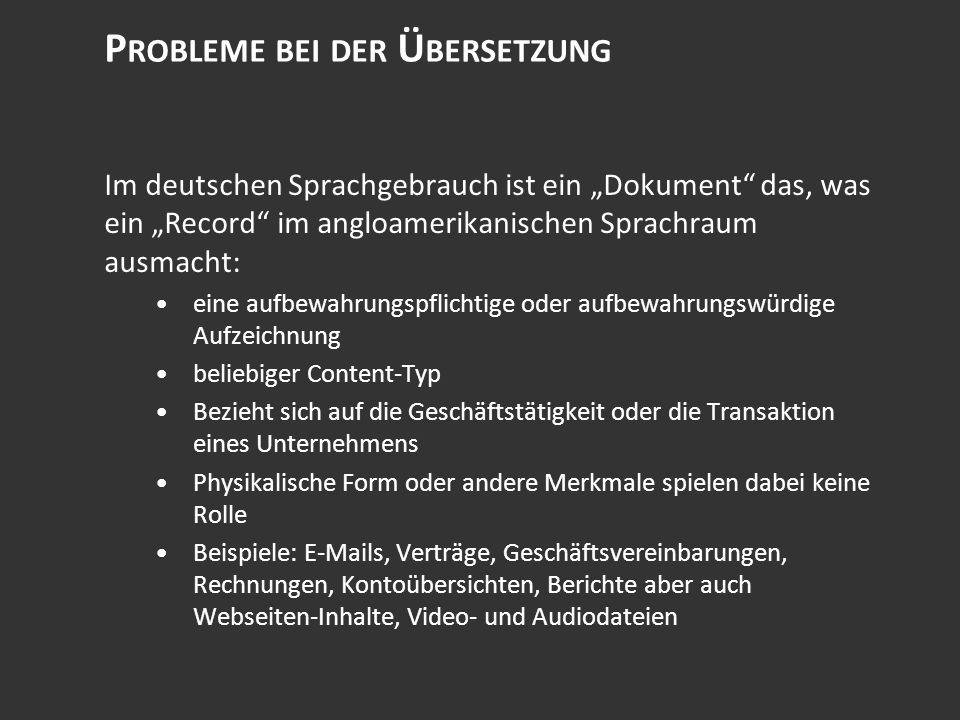 P ROBLEME BEI DER Ü BERSETZUNG Im deutschen Sprachgebrauch ist ein Dokument das, was ein Record im angloamerikanischen Sprachraum ausmacht: eine aufbewahrungspflichtige oder aufbewahrungswürdige Aufzeichnung beliebiger Content-Typ Bezieht sich auf die Geschäftstätigkeit oder die Transaktion eines Unternehmens Physikalische Form oder andere Merkmale spielen dabei keine Rolle Beispiele: E-Mails, Verträge, Geschäftsvereinbarungen, Rechnungen, Kontoübersichten, Berichte aber auch Webseiten-Inhalte, Video- und Audiodateien