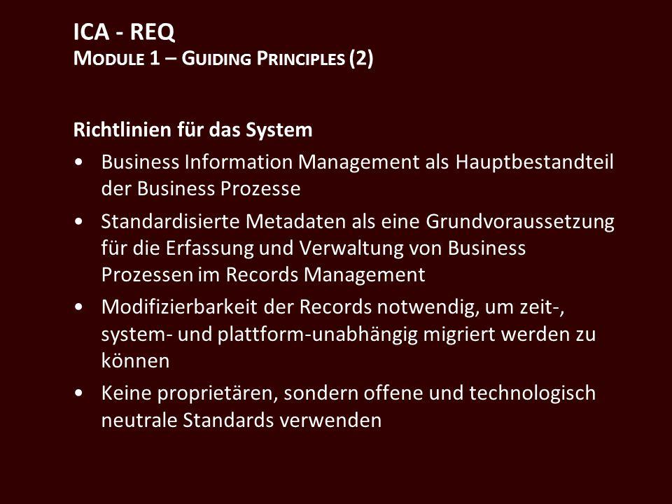 ICA - REQ M ODULE 1 – G UIDING P RINCIPLES (2) Richtlinien für das System Business Information Management als Hauptbestandteil der Business Prozesse Standardisierte Metadaten als eine Grundvoraussetzung für die Erfassung und Verwaltung von Business Prozessen im Records Management Modifizierbarkeit der Records notwendig, um zeit-, system- und plattform-unabhängig migriert werden zu können Keine proprietären, sondern offene und technologisch neutrale Standards verwenden