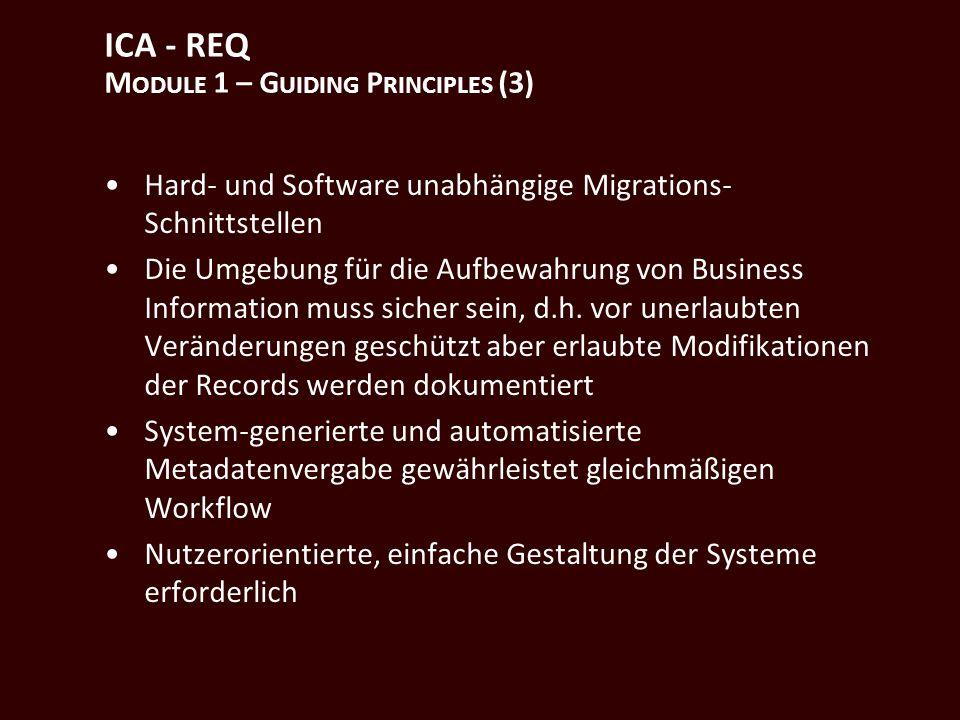 ICA - REQ M ODULE 1 – G UIDING P RINCIPLES (3) Hard- und Software unabhängige Migrations- Schnittstellen Die Umgebung für die Aufbewahrung von Business Information muss sicher sein, d.h.