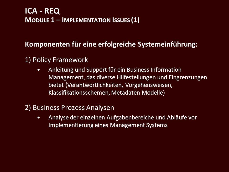 ICA - REQ M ODULE 1 – I MPLEMENTATION I SSUES (1) Komponenten für eine erfolgreiche Systemeinführung: 1) Policy Framework Anleitung und Support für ein Business Information Management, das diverse Hilfestellungen und Eingrenzungen bietet (Verantwortlichkeiten, Vorgehensweisen, Klassifikationsschemen, Metadaten Modelle) 2) Business Prozess Analysen Analyse der einzelnen Aufgabenbereiche und Abläufe vor Implementierung eines Management Systems