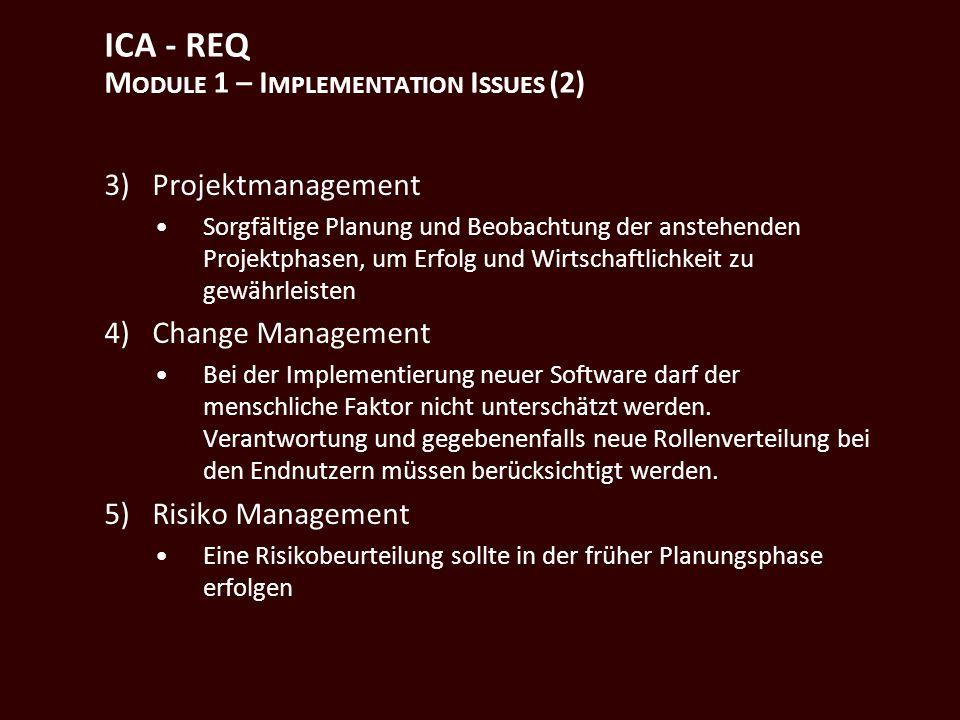 ICA - REQ M ODULE 1 – I MPLEMENTATION I SSUES (2) 3)Projektmanagement Sorgfältige Planung und Beobachtung der anstehenden Projektphasen, um Erfolg und Wirtschaftlichkeit zu gewährleisten 4)Change Management Bei der Implementierung neuer Software darf der menschliche Faktor nicht unterschätzt werden.