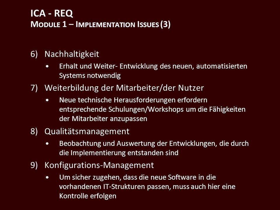 ICA - REQ M ODULE 1 – I MPLEMENTATION I SSUES (3) 6)Nachhaltigkeit Erhalt und Weiter- Entwicklung des neuen, automatisierten Systems notwendig 7)Weiterbildung der Mitarbeiter/der Nutzer Neue technische Herausforderungen erfordern entsprechende Schulungen/Workshops um die Fähigkeiten der Mitarbeiter anzupassen 8)Qualitätsmanagement Beobachtung und Auswertung der Entwicklungen, die durch die Implementierung entstanden sind 9)Konfigurations-Management Um sicher zugehen, dass die neue Software in die vorhandenen IT-Strukturen passen, muss auch hier eine Kontrolle erfolgen