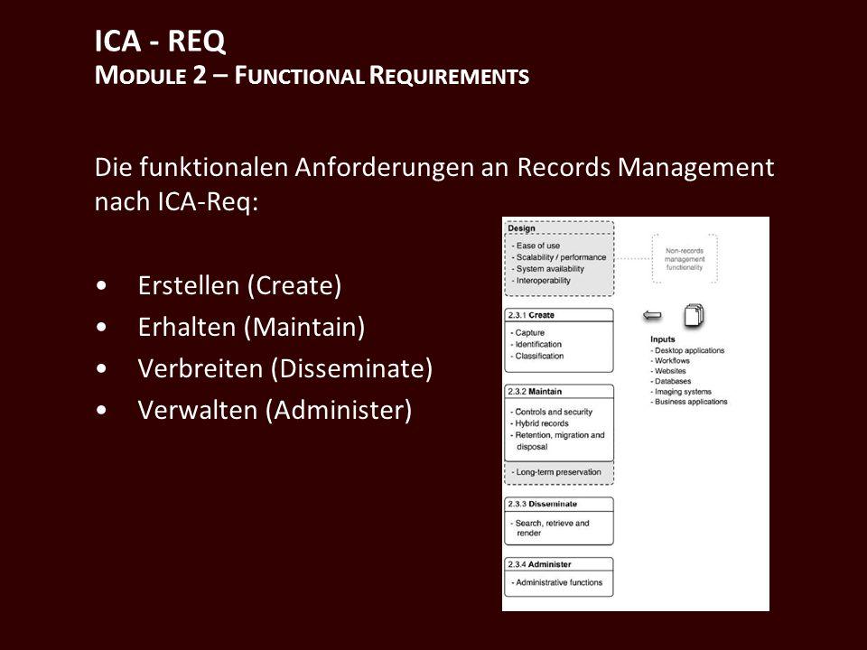 ICA - REQ M ODULE 2 – F UNCTIONAL R EQUIREMENTS Die funktionalen Anforderungen an Records Management nach ICA-Req: Erstellen (Create) Erhalten (Maintain) Verbreiten (Disseminate) Verwalten (Administer)