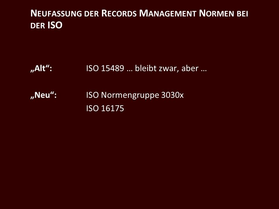 N EUFASSUNG DER R ECORDS M ANAGEMENT N ORMEN BEI DER ISO Alt: ISO 15489 … bleibt zwar, aber … Neu:ISO Normengruppe 3030x ISO 16175