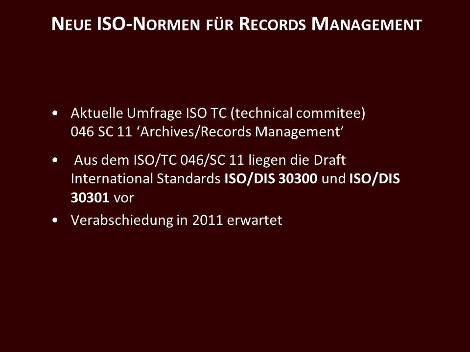 N EUE ISO-N ORMEN FÜR R ECORDS M ANAGEMENT Aktuelle Umfrage ISO TC (technical commitee) 046 SC 11 Archives/Records Management Aus dem ISO/TC 046/SC 11 liegen die Draft International Standards ISO/DIS 30300 und ISO/DIS 30301 vor Verabschiedung in 2011 erwartet