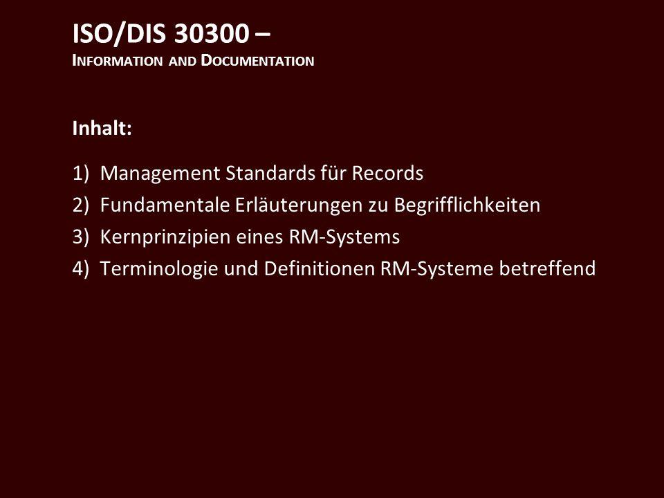 ISO/DIS 30300 – I NFORMATION AND D OCUMENTATION Inhalt: 1)Management Standards für Records 2)Fundamentale Erläuterungen zu Begrifflichkeiten 3)Kernprinzipien eines RM-Systems 4)Terminologie und Definitionen RM-Systeme betreffend