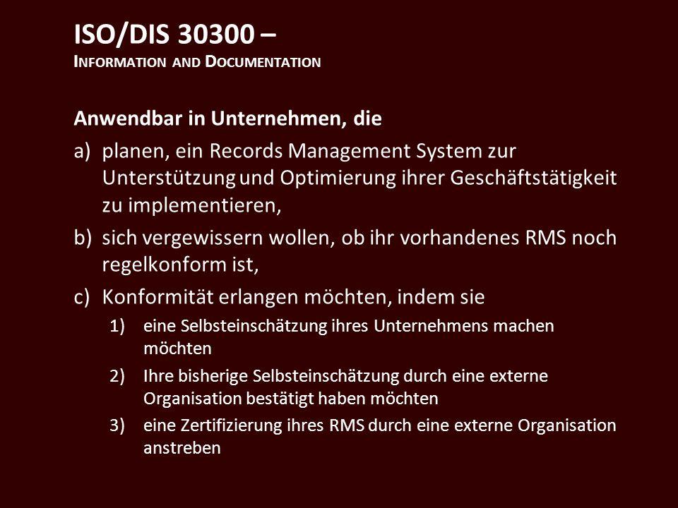 ISO/DIS 30300 – I NFORMATION AND D OCUMENTATION Anwendbar in Unternehmen, die a)planen, ein Records Management System zur Unterstützung und Optimierung ihrer Geschäftstätigkeit zu implementieren, b)sich vergewissern wollen, ob ihr vorhandenes RMS noch regelkonform ist, c)Konformität erlangen möchten, indem sie 1)eine Selbsteinschätzung ihres Unternehmens machen möchten 2)Ihre bisherige Selbsteinschätzung durch eine externe Organisation bestätigt haben möchten 3)eine Zertifizierung ihres RMS durch eine externe Organisation anstreben