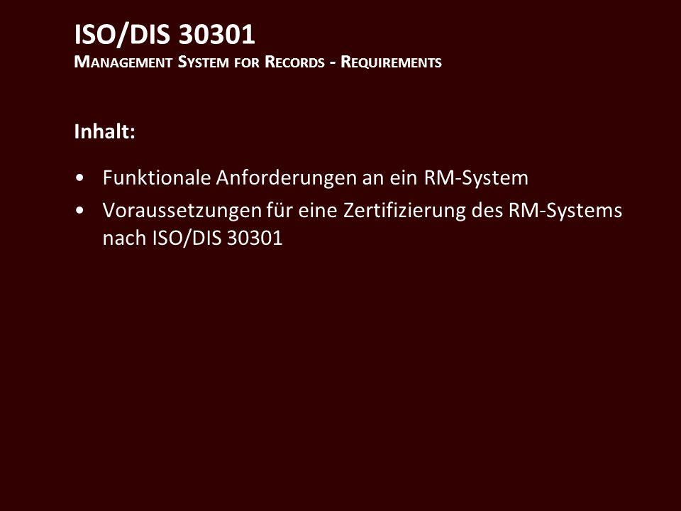 ISO/DIS 30301 M ANAGEMENT S YSTEM FOR R ECORDS - R EQUIREMENTS Inhalt: Funktionale Anforderungen an ein RM-System Voraussetzungen für eine Zertifizierung des RM-Systems nach ISO/DIS 30301