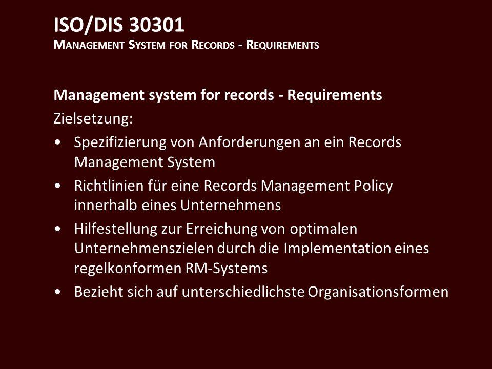 ISO/DIS 30301 M ANAGEMENT S YSTEM FOR R ECORDS - R EQUIREMENTS Management system for records - Requirements Zielsetzung: Spezifizierung von Anforderungen an ein Records Management System Richtlinien für eine Records Management Policy innerhalb eines Unternehmens Hilfestellung zur Erreichung von optimalen Unternehmenszielen durch die Implementation eines regelkonformen RM-Systems Bezieht sich auf unterschiedlichste Organisationsformen