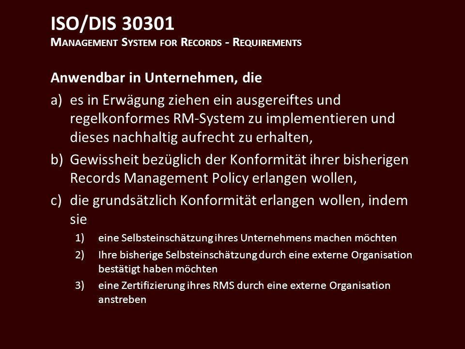 ISO/DIS 30301 M ANAGEMENT S YSTEM FOR R ECORDS - R EQUIREMENTS Anwendbar in Unternehmen, die a)es in Erwägung ziehen ein ausgereiftes und regelkonformes RM-System zu implementieren und dieses nachhaltig aufrecht zu erhalten, b)Gewissheit bezüglich der Konformität ihrer bisherigen Records Management Policy erlangen wollen, c)die grundsätzlich Konformität erlangen wollen, indem sie 1)eine Selbsteinschätzung ihres Unternehmens machen möchten 2)Ihre bisherige Selbsteinschätzung durch eine externe Organisation bestätigt haben möchten 3)eine Zertifizierung ihres RMS durch eine externe Organisation anstreben