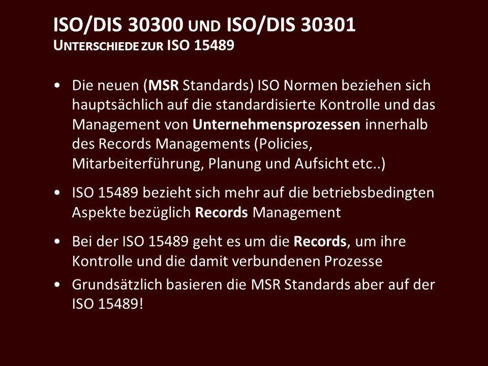 ISO/DIS 30300 UND ISO/DIS 30301 U NTERSCHIEDE ZUR ISO 15489 Die neuen (MSR Standards) ISO Normen beziehen sich hauptsächlich auf die standardisierte Kontrolle und das Management von Unternehmensprozessen innerhalb des Records Managements (Policies, Mitarbeiterführung, Planung und Aufsicht etc..) ISO 15489 bezieht sich mehr auf die betriebsbedingten Aspekte bezüglich Records Management Bei der ISO 15489 geht es um die Records, um ihre Kontrolle und die damit verbundenen Prozesse Grundsätzlich basieren die MSR Standards aber auf der ISO 15489!