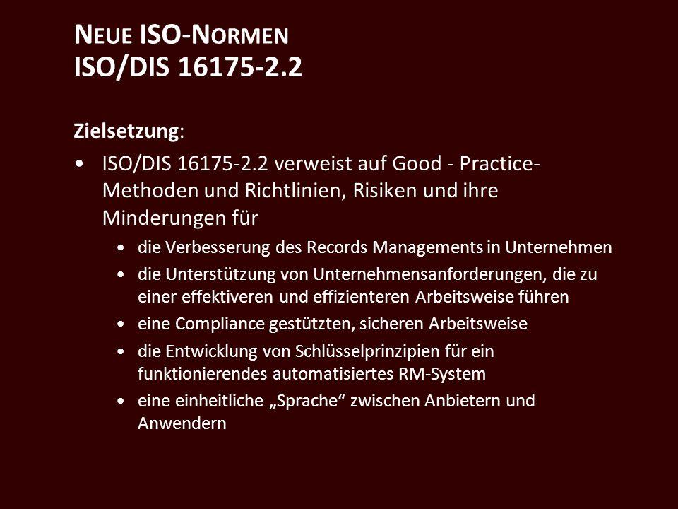 N EUE ISO-N ORMEN ISO/DIS 16175-2.2 Zielsetzung: ISO/DIS 16175-2.2 verweist auf Good - Practice- Methoden und Richtlinien, Risiken und ihre Minderungen für die Verbesserung des Records Managements in Unternehmen die Unterstützung von Unternehmensanforderungen, die zu einer effektiveren und effizienteren Arbeitsweise führen eine Compliance gestützten, sicheren Arbeitsweise die Entwicklung von Schlüsselprinzipien für ein funktionierendes automatisiertes RM-System eine einheitliche Sprache zwischen Anbietern und Anwendern