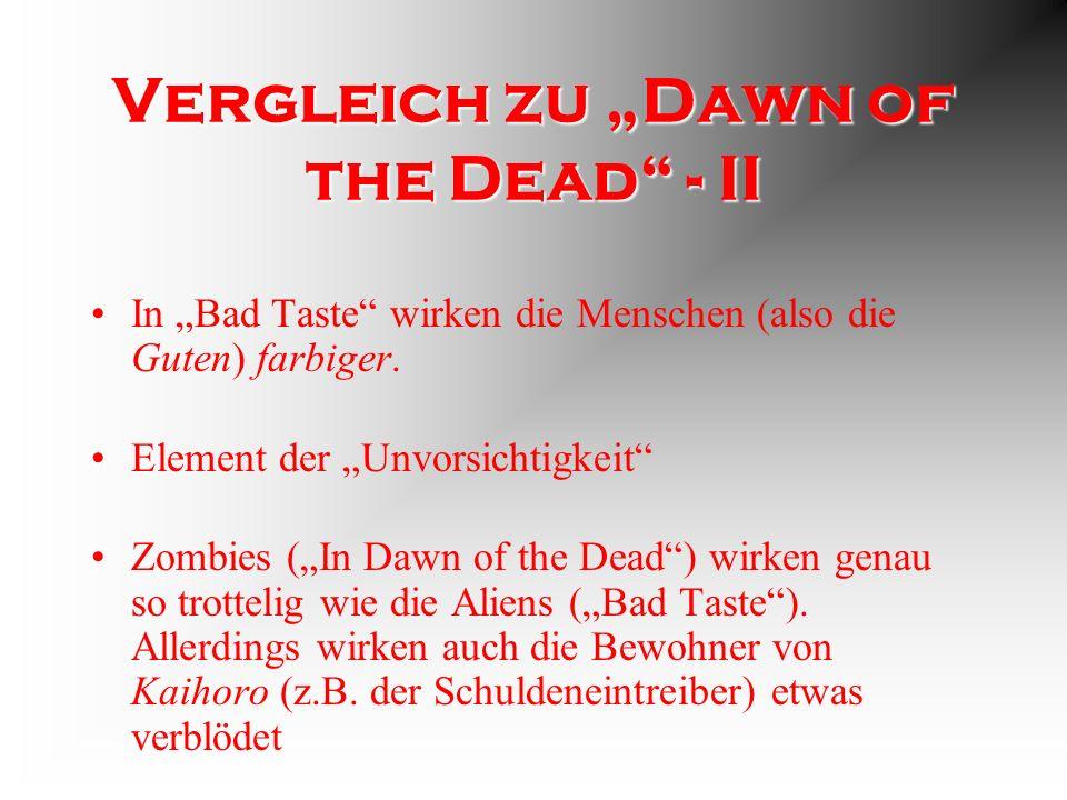 Vergleich zu Dawn of the Dead - I Bad Taste ist wesentlich unrealistischer In beiden Filmen geht es ums Fressen Sprache ist wesentlich rauer (Zitat: Er hat den Arsch zusammengekniffen und ist von der Brücke gesprungen.)