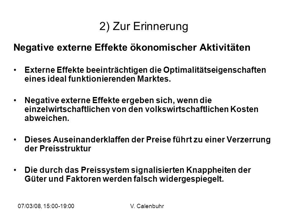 07/03/08, 15:00-19:00V. Calenbuhr 2) Zur Erinnerung Negative externe Effekte ökonomischer Aktivitäten Externe Effekte beeinträchtigen die Optimalitäts
