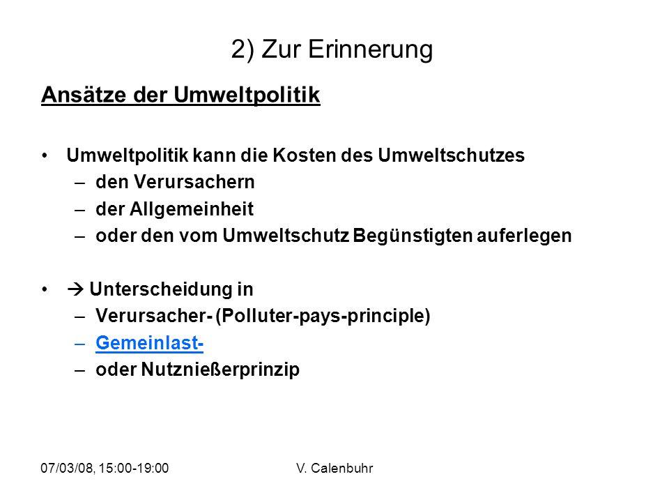 07/03/08, 15:00-19:00V. Calenbuhr 2) Zur Erinnerung Ansätze der Umweltpolitik Umweltpolitik kann die Kosten des Umweltschutzes –den Verursachern –der