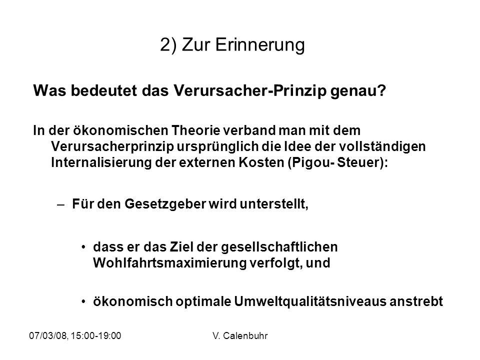 07/03/08, 15:00-19:00V. Calenbuhr 2) Zur Erinnerung Was bedeutet das Verursacher-Prinzip genau? In der ökonomischen Theorie verband man mit dem Verurs