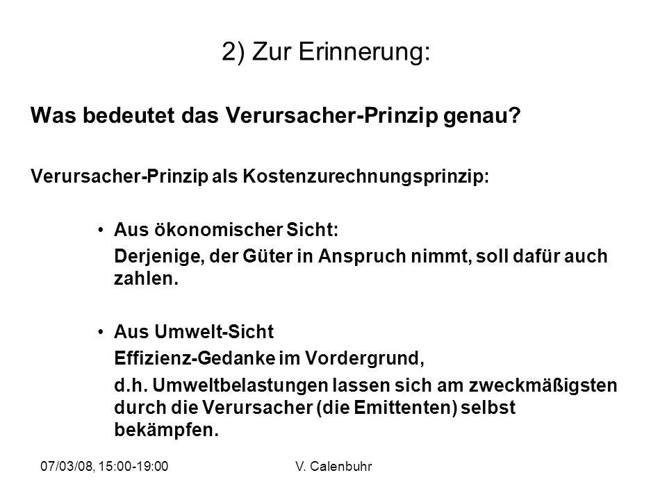 07/03/08, 15:00-19:00V. Calenbuhr 2) Zur Erinnerung: Was bedeutet das Verursacher-Prinzip genau? Verursacher-Prinzip als Kostenzurechnungsprinzip: Aus
