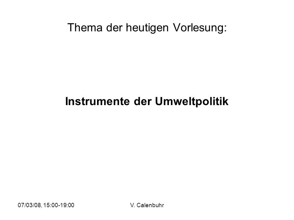 07/03/08, 15:00-19:00V. Calenbuhr Thema der heutigen Vorlesung: Instrumente der Umweltpolitik