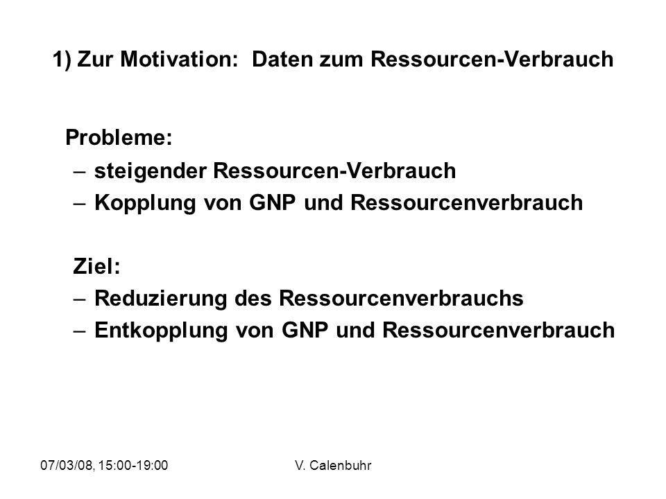 07/03/08, 15:00-19:00V. Calenbuhr 1) Zur Motivation: Daten zum Ressourcen-Verbrauch Probleme: –steigender Ressourcen-Verbrauch –Kopplung von GNP und R