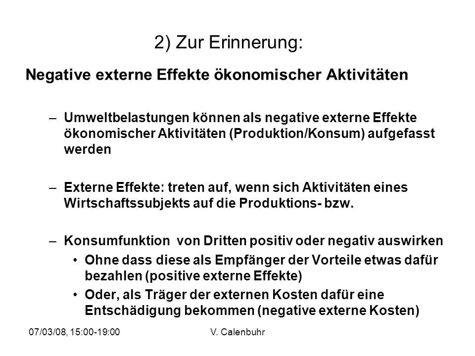 07/03/08, 15:00-19:00V. Calenbuhr 2) Zur Erinnerung: Negative externe Effekte ökonomischer Aktivitäten –Umweltbelastungen können als negative externe