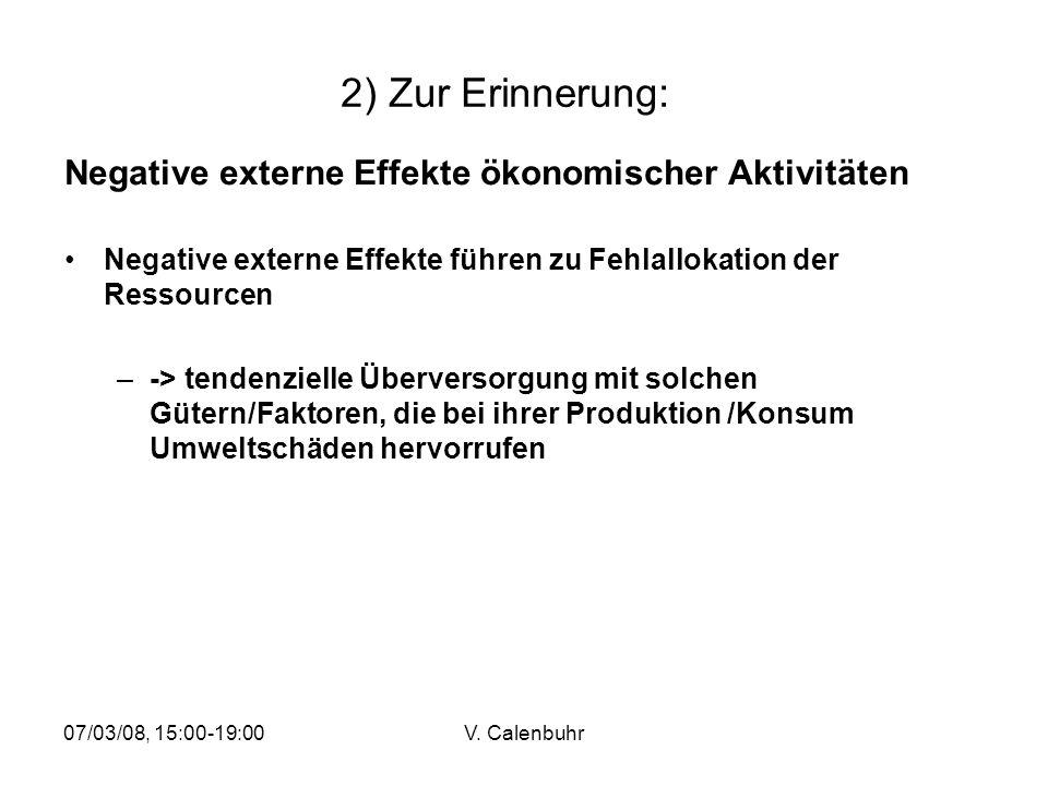 07/03/08, 15:00-19:00V. Calenbuhr 2) Zur Erinnerung: Negative externe Effekte ökonomischer Aktivitäten Negative externe Effekte führen zu Fehlallokati