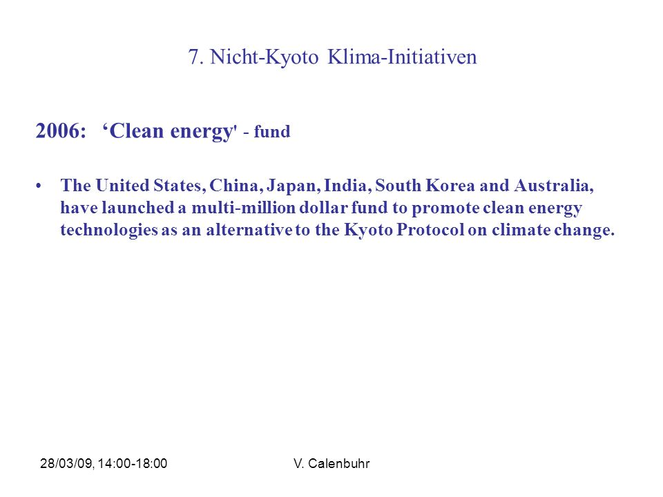 28/03/09, 14:00-18:00V. Calenbuhr 7. Nicht-Kyoto Klima-Initiativen 2006:Clean energy ' - fund The United States, China, Japan, India, South Korea and