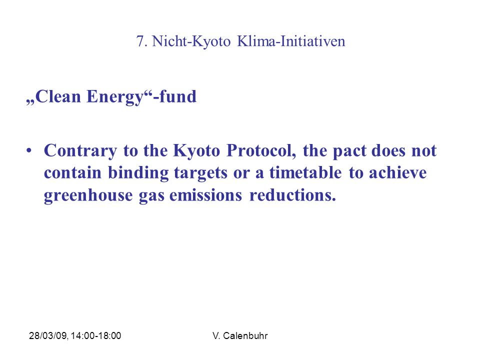 28/03/09, 14:00-18:00V. Calenbuhr 7. Nicht-Kyoto Klima-Initiativen Clean Energy-fund Contrary to the Kyoto Protocol, the pact does not contain binding