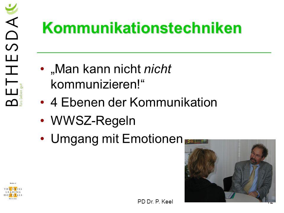 PD Dr. P. Keel12 Kommunikationstechniken Man kann nicht nicht kommunizieren! 4 Ebenen der Kommunikation WWSZ-Regeln Umgang mit Emotionen