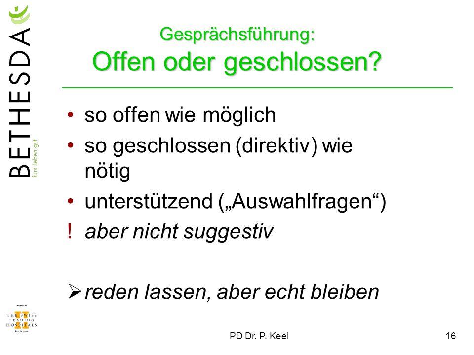 PD Dr. P. Keel16 Gesprächsführung: Offen oder geschlossen? so offen wie möglich so geschlossen (direktiv) wie nötig unterstützend (Auswahlfragen) !abe