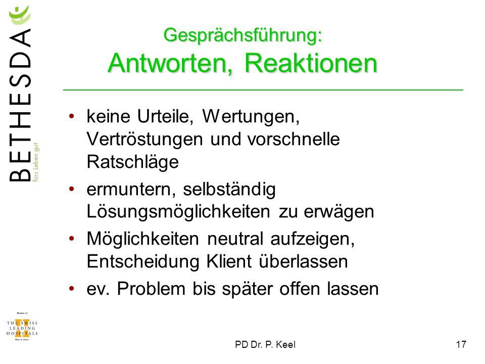 PD Dr. P. Keel17 Gesprächsführung: Antworten, Reaktionen keine Urteile, Wertungen, Vertröstungen und vorschnelle Ratschläge ermuntern, selbständig Lös