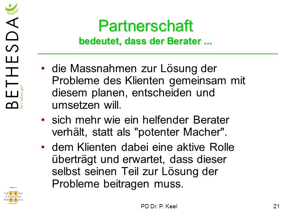 PD Dr. P. Keel21 Partnerschaft bedeutet, dass der Berater... die Massnahmen zur Lösung der Probleme des Klienten gemeinsam mit diesem planen, entschei