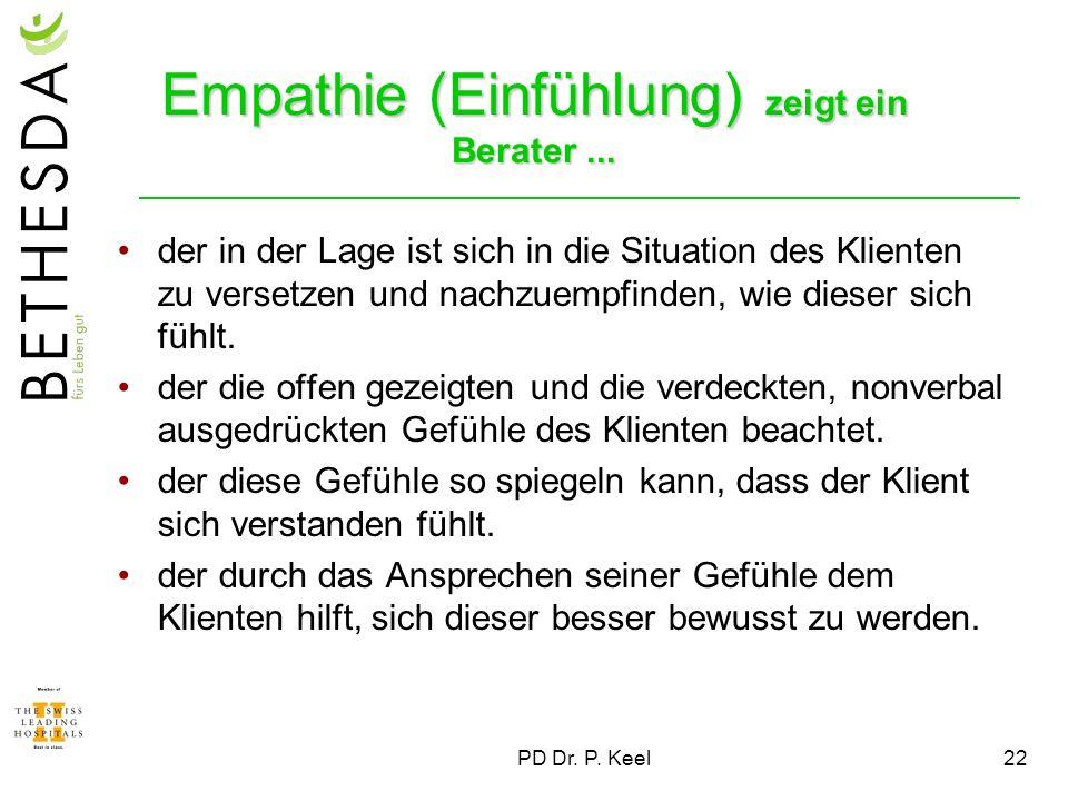 PD Dr. P. Keel22 Empathie (Einfühlung) zeigt ein Berater... der in der Lage ist sich in die Situation des Klienten zu versetzen und nachzuempfinden, w