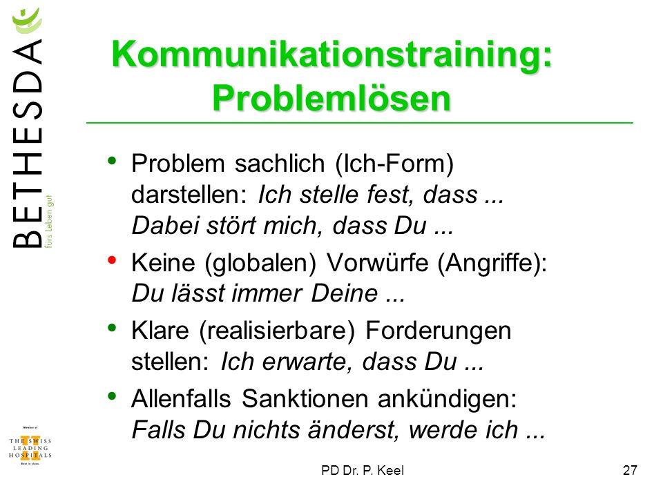 PD Dr. P. Keel27 Kommunikationstraining: Problemlösen Problem sachlich (Ich-Form) darstellen: Ich stelle fest, dass... Dabei stört mich, dass Du... Ke