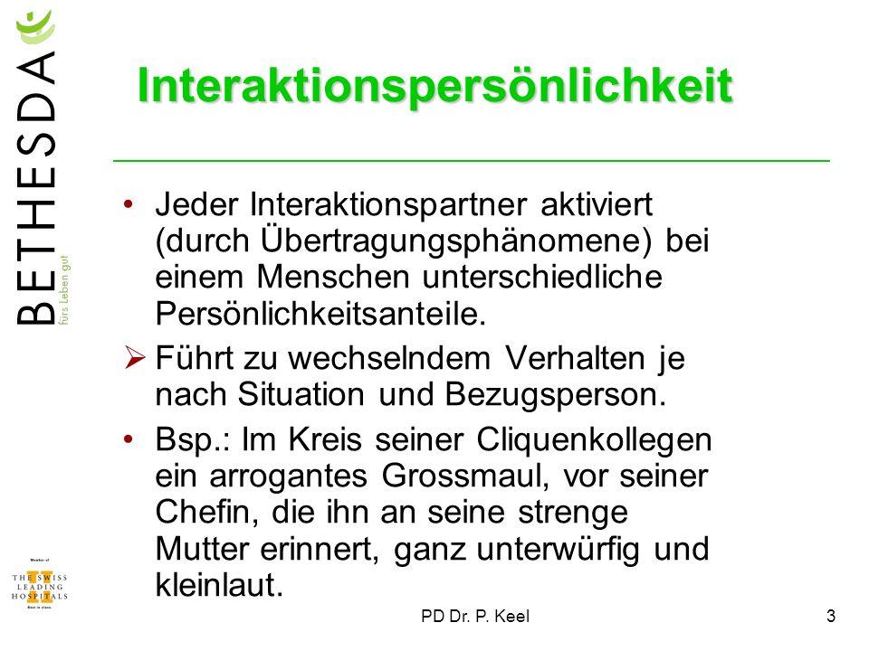 PD Dr. P. Keel3 Interaktionspersönlichkeit Jeder Interaktionspartner aktiviert (durch Übertragungsphänomene) bei einem Menschen unterschiedliche Persö