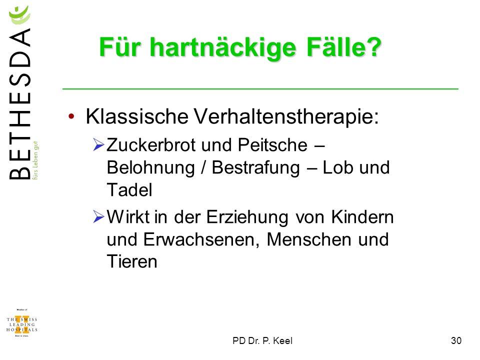 PD Dr. P. Keel30 Für hartnäckige Fälle? Klassische Verhaltenstherapie: Zuckerbrot und Peitsche – Belohnung / Bestrafung – Lob und Tadel Wirkt in der E